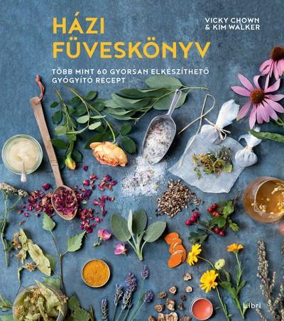 Házi füveskönyv- Több mint 60 gyorsan elkészíthető gyógyító recept